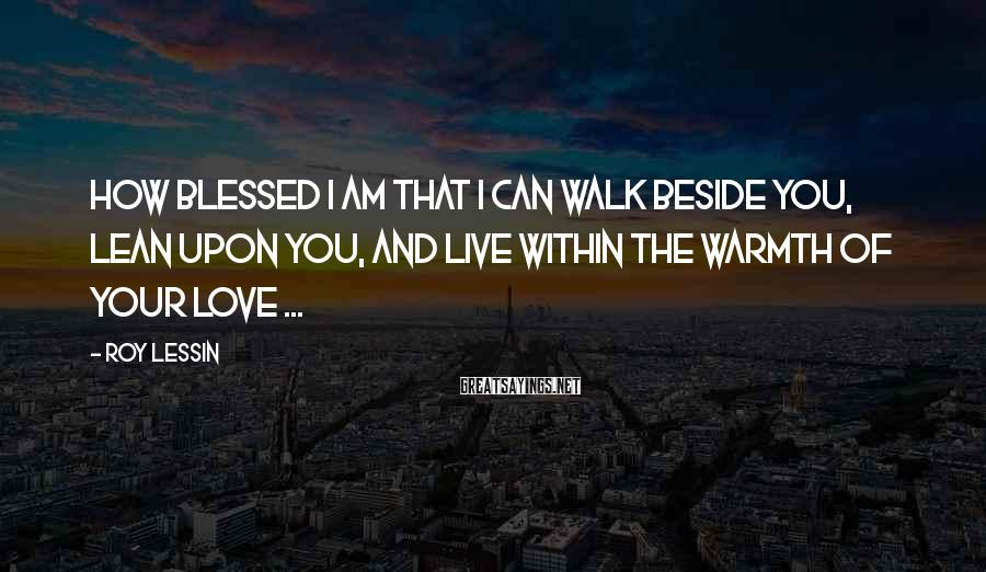 Roy Lessin Sayings: How blessed I am that I can walk beside you, lean upon you, and live