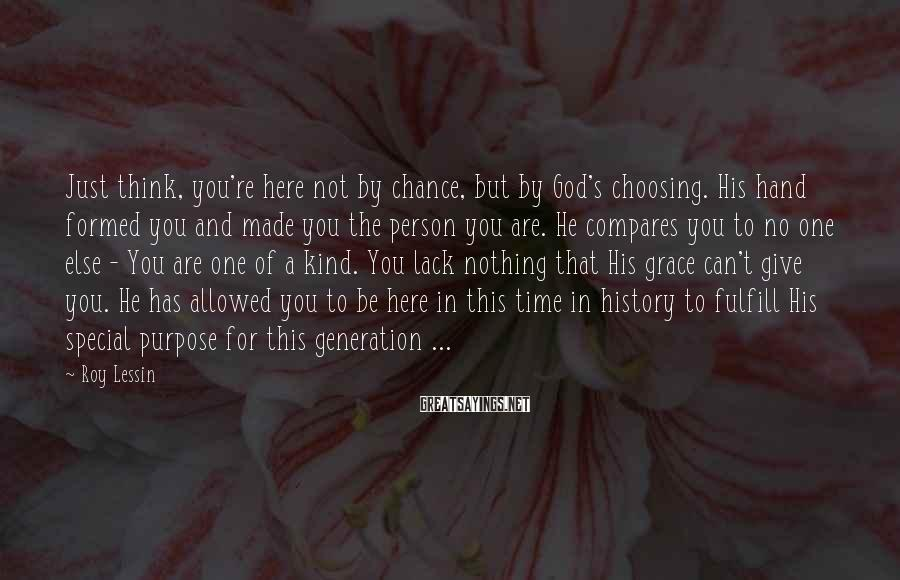 Roy Lessin Sayings: Just think, you're here not by chance, but by God's choosing. His hand formed you