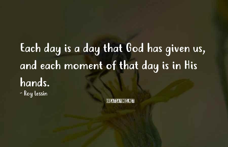 Roy Lessin Sayings: Each day is a day that God has given us, and each moment of that