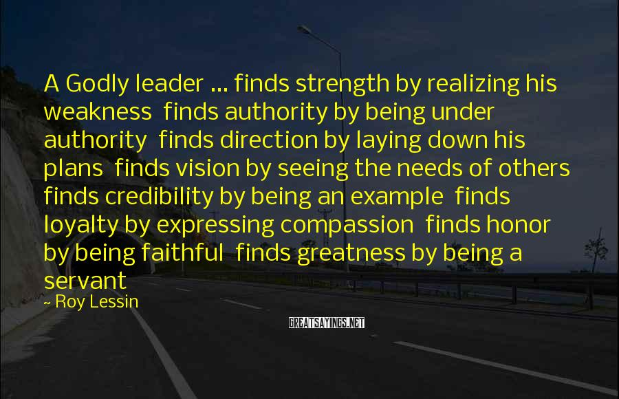 Roy Lessin Sayings: A Godly leader ... finds strength by realizing his weakness finds authority by being under