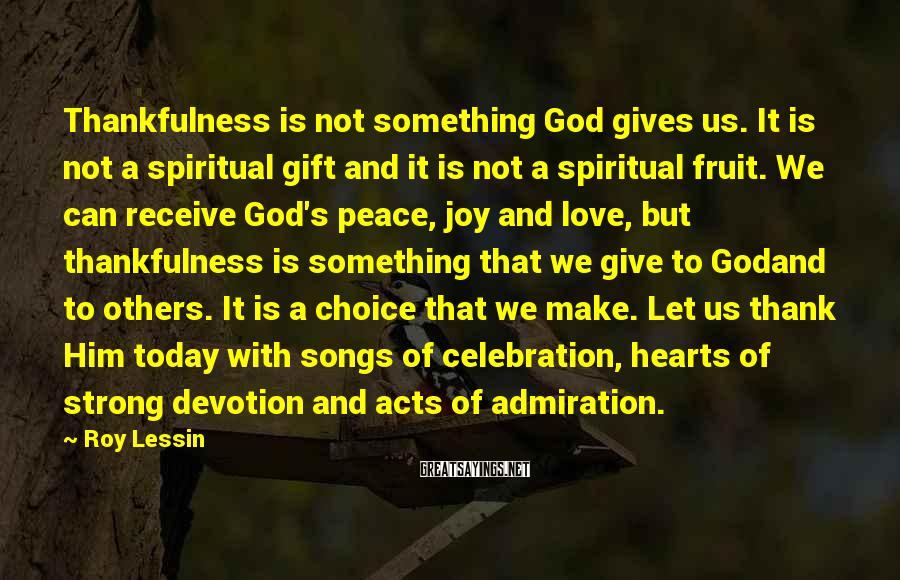 Roy Lessin Sayings: Thankfulness is not something God gives us. It is not a spiritual gift and it
