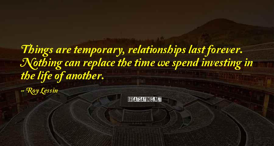 Roy Lessin Sayings: Things are temporary, relationships last forever. Nothing can replace the time we spend investing in