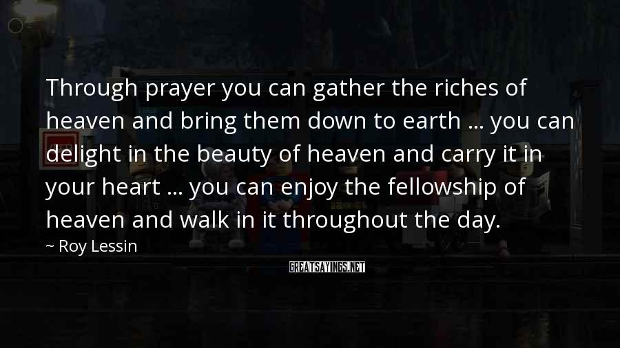 Roy Lessin Sayings: Through prayer you can gather the riches of heaven and bring them down to earth