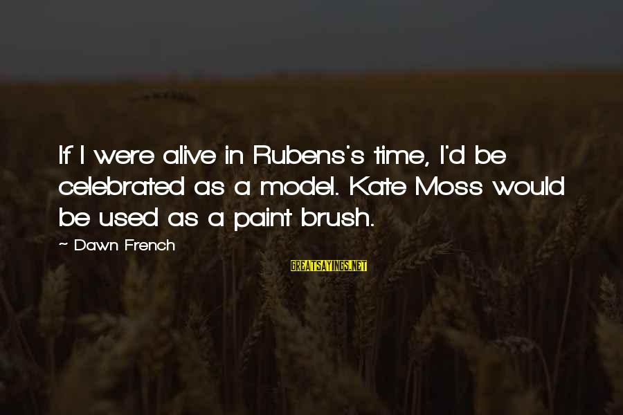 Rubens Sayings By Dawn French: If I were alive in Rubens's time, I'd be celebrated as a model. Kate Moss