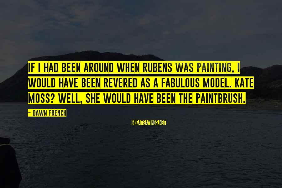 Rubens Sayings By Dawn French: If I had been around when Rubens was painting, I would have been revered as