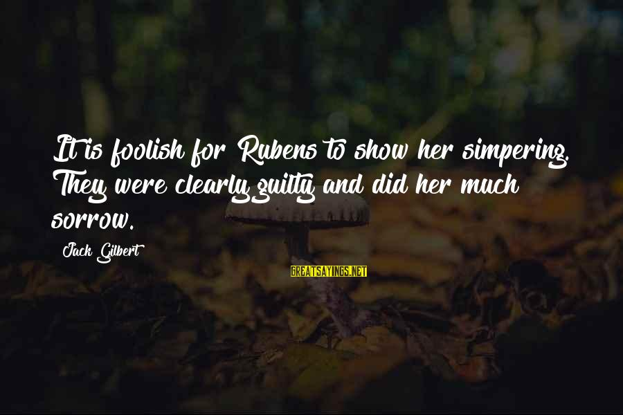 Rubens Sayings By Jack Gilbert: It is foolish for Rubens to show her simpering. They were clearly guilty and did
