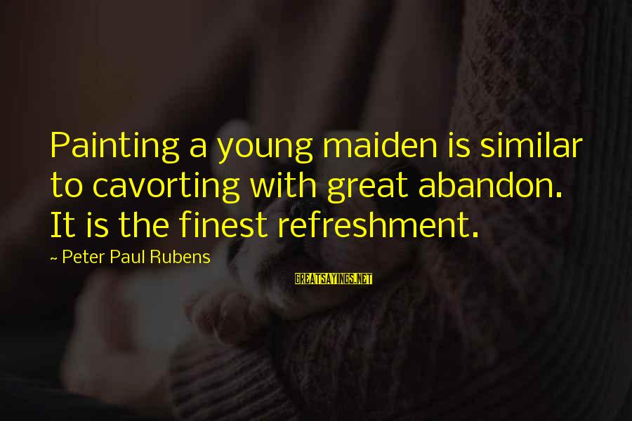 Rubens Sayings By Peter Paul Rubens: Painting a young maiden is similar to cavorting with great abandon. It is the finest