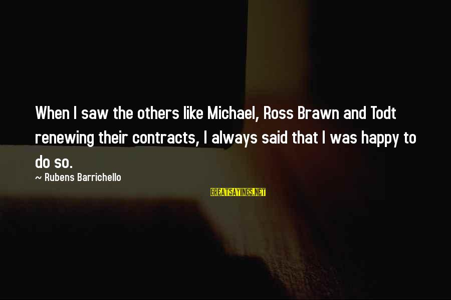 Rubens Sayings By Rubens Barrichello: When I saw the others like Michael, Ross Brawn and Todt renewing their contracts, I
