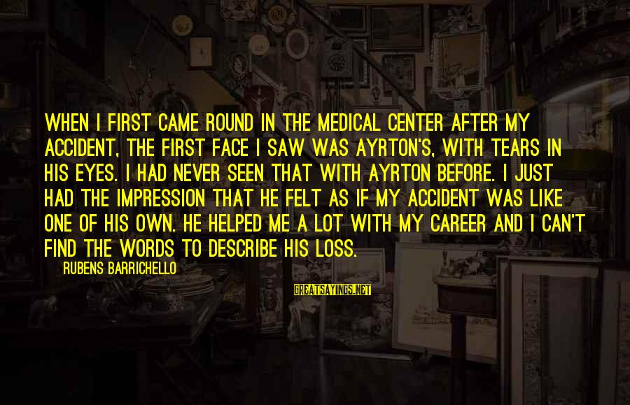 Rubens Sayings By Rubens Barrichello: When I first came round in the medical center after my accident, the first face