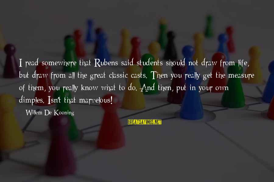 Rubens Sayings By Willem De Kooning: I read somewhere that Rubens said students should not draw from life, but draw from