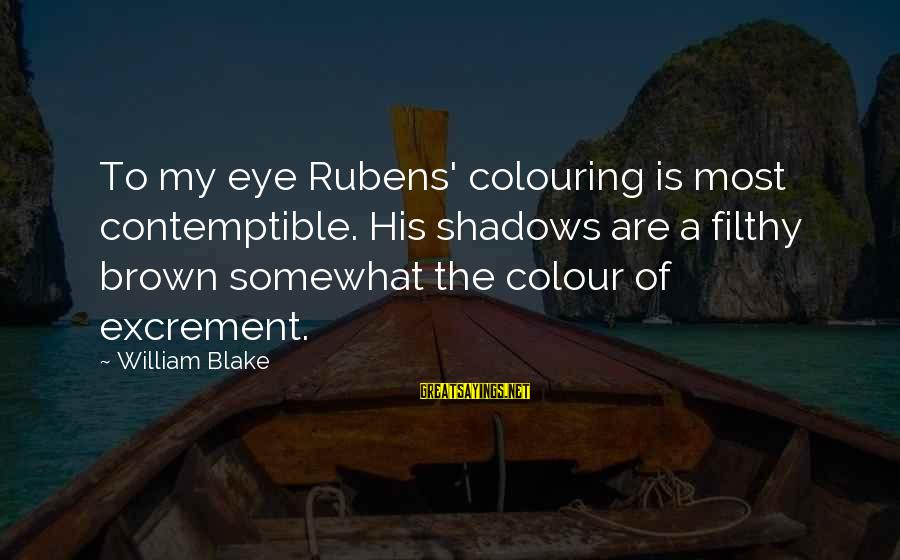 Rubens Sayings By William Blake: To my eye Rubens' colouring is most contemptible. His shadows are a filthy brown somewhat