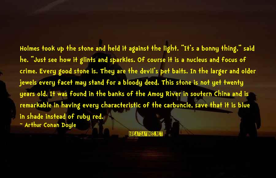 """Ruby Stones Sayings By Arthur Conan Doyle: Holmes took up the stone and held it against the light. """"It's a bonny thing,"""""""