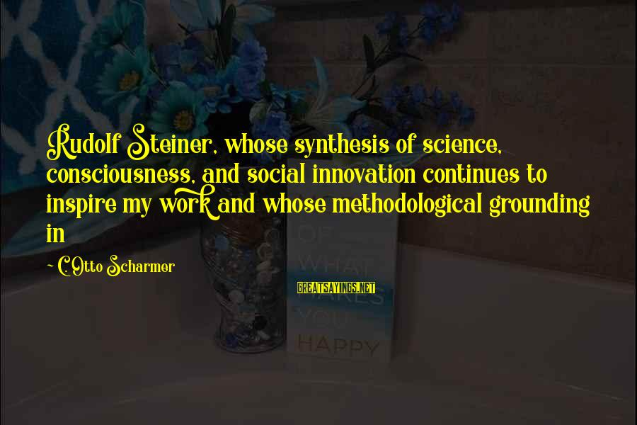 Rudolf Steiner Sayings By C. Otto Scharmer: Rudolf Steiner, whose synthesis of science, consciousness, and social innovation continues to inspire my work