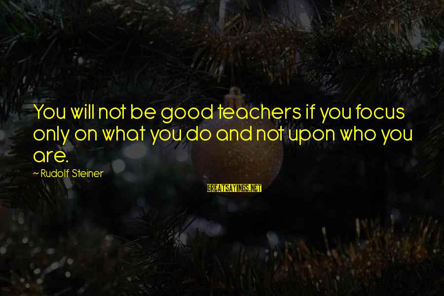 Rudolf Steiner Sayings By Rudolf Steiner: You will not be good teachers if you focus only on what you do and