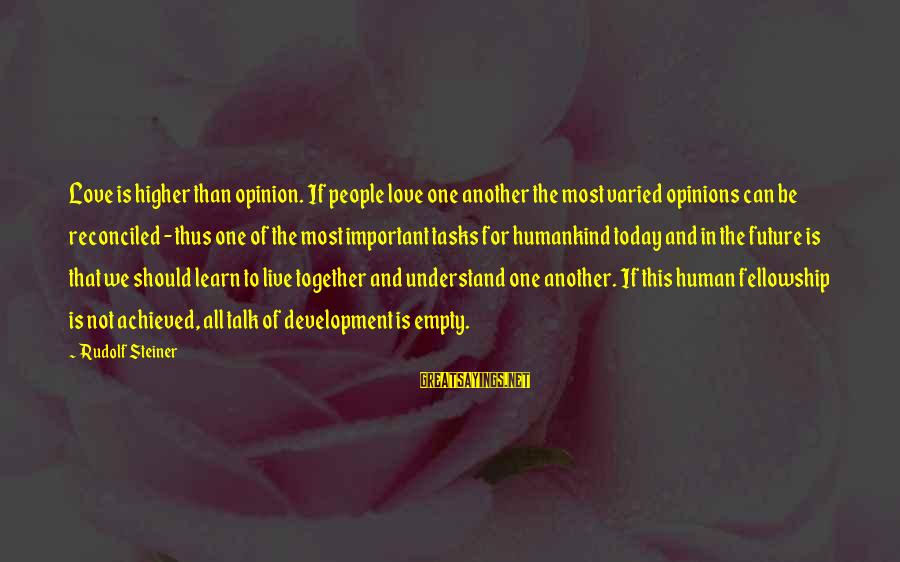 Rudolf Steiner Sayings By Rudolf Steiner: Love is higher than opinion. If people love one another the most varied opinions can