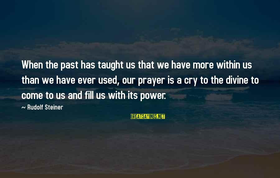 Rudolf Steiner Sayings By Rudolf Steiner: When the past has taught us that we have more within us than we have
