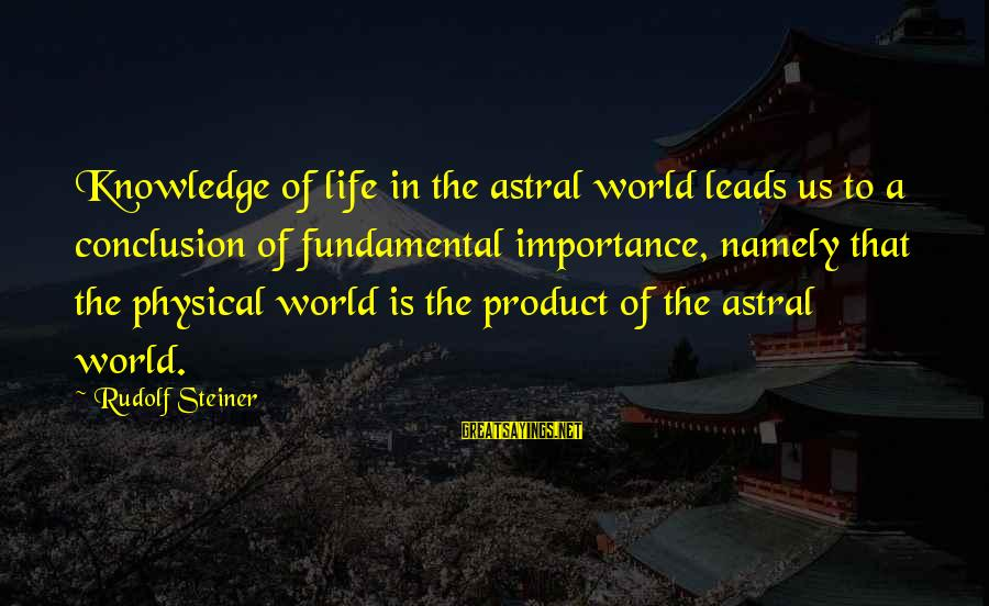 Rudolf Steiner Sayings By Rudolf Steiner: Knowledge of life in the astral world leads us to a conclusion of fundamental importance,