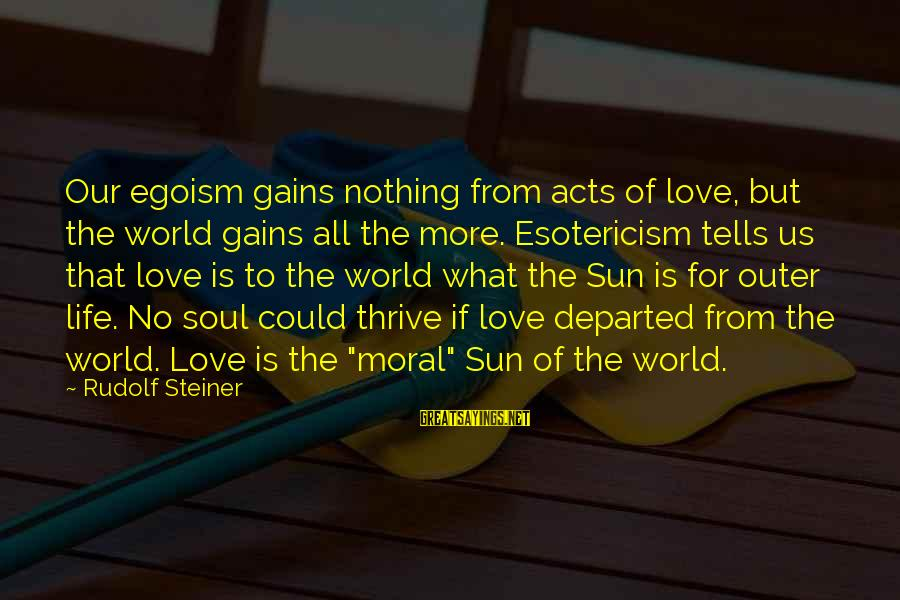 Rudolf Steiner Sayings By Rudolf Steiner: Our egoism gains nothing from acts of love, but the world gains all the more.