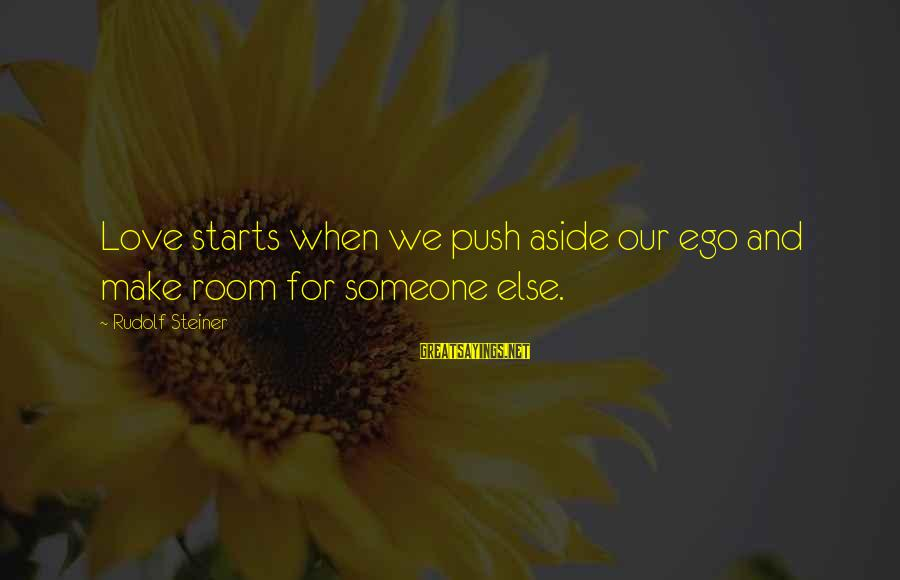 Rudolf Steiner Sayings By Rudolf Steiner: Love starts when we push aside our ego and make room for someone else.