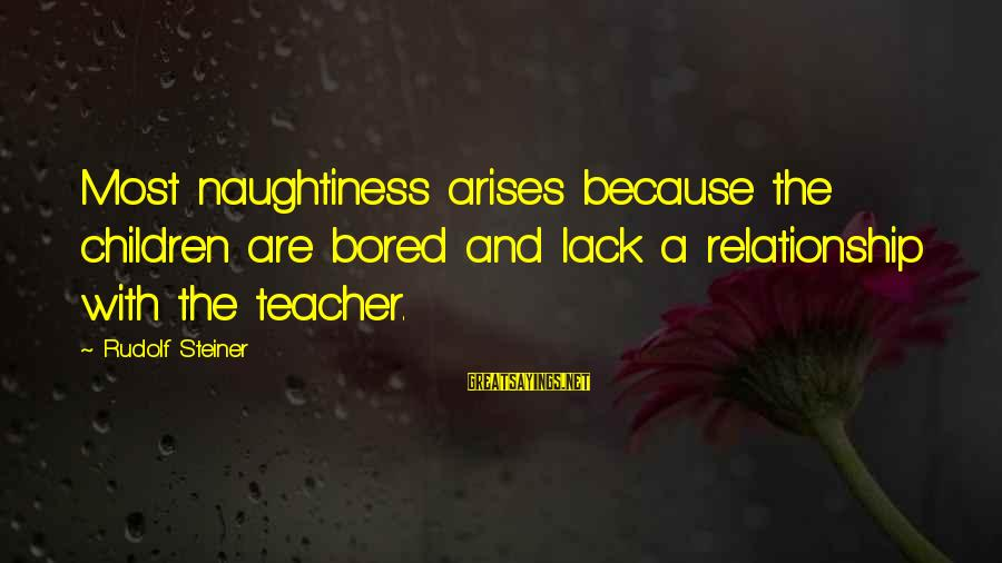 Rudolf Steiner Sayings By Rudolf Steiner: Most naughtiness arises because the children are bored and lack a relationship with the teacher.