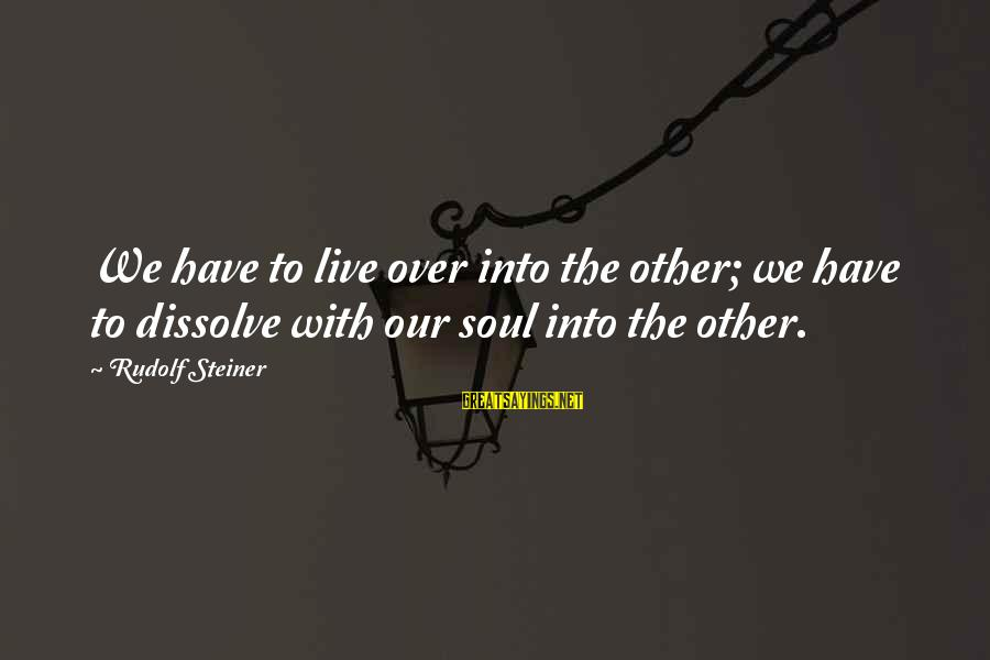 Rudolf Steiner Sayings By Rudolf Steiner: We have to live over into the other; we have to dissolve with our soul