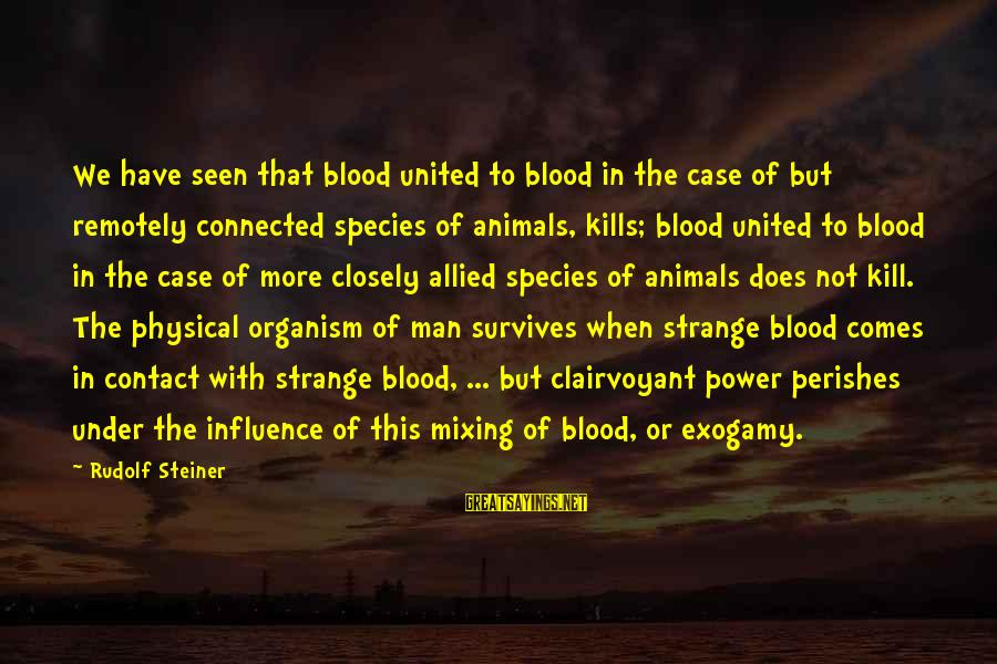 Rudolf Steiner Sayings By Rudolf Steiner: We have seen that blood united to blood in the case of but remotely connected