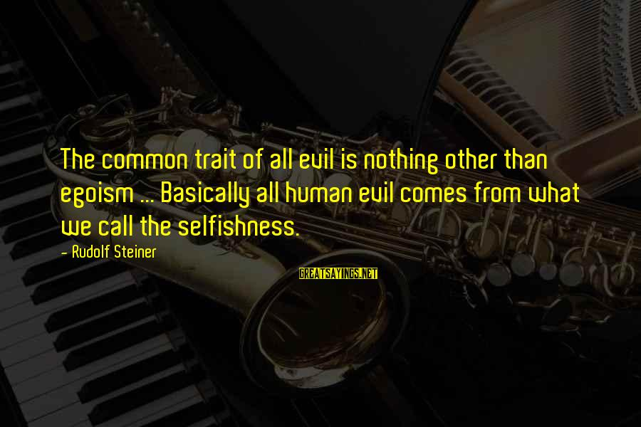 Rudolf Steiner Sayings By Rudolf Steiner: The common trait of all evil is nothing other than egoism ... Basically all human