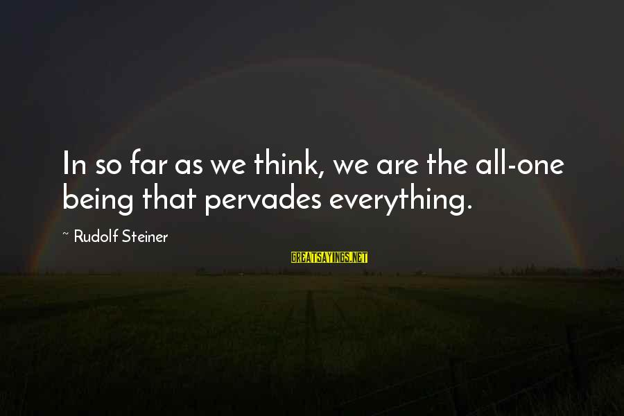 Rudolf Steiner Sayings By Rudolf Steiner: In so far as we think, we are the all-one being that pervades everything.