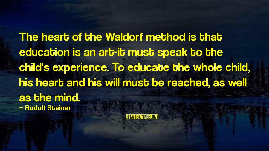 Rudolf Steiner Sayings By Rudolf Steiner: The heart of the Waldorf method is that education is an art-it must speak to