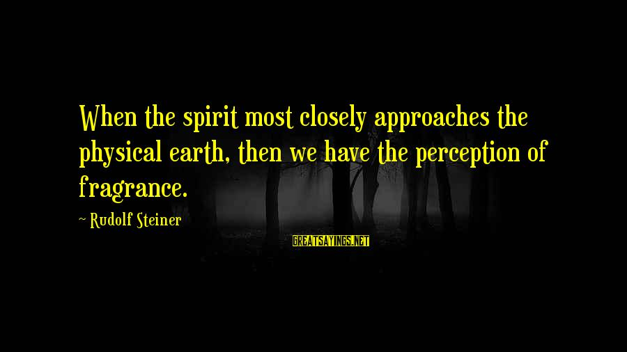 Rudolf Steiner Sayings By Rudolf Steiner: When the spirit most closely approaches the physical earth, then we have the perception of