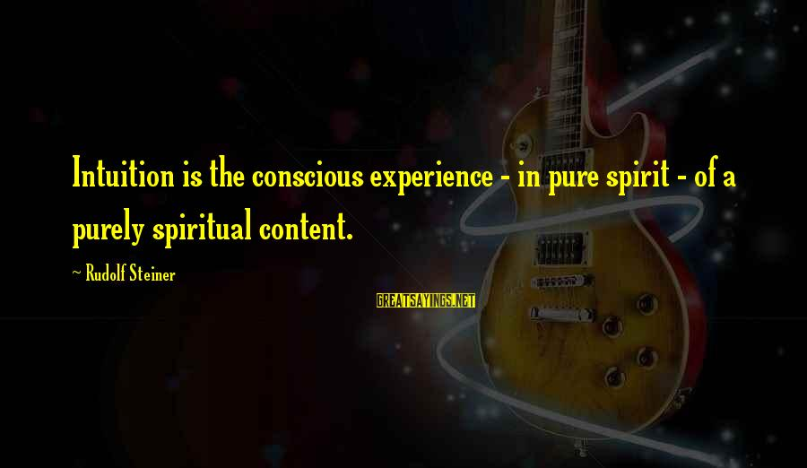 Rudolf Steiner Sayings By Rudolf Steiner: Intuition is the conscious experience - in pure spirit - of a purely spiritual content.
