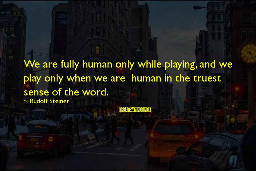 Rudolf Steiner Sayings By Rudolf Steiner: We are fully human only while playing, and we play only when we are human