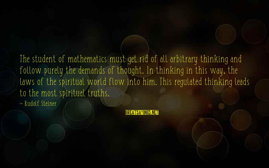 Rudolf Steiner Sayings By Rudolf Steiner: The student of mathematics must get rid of all arbitrary thinking and follow purely the