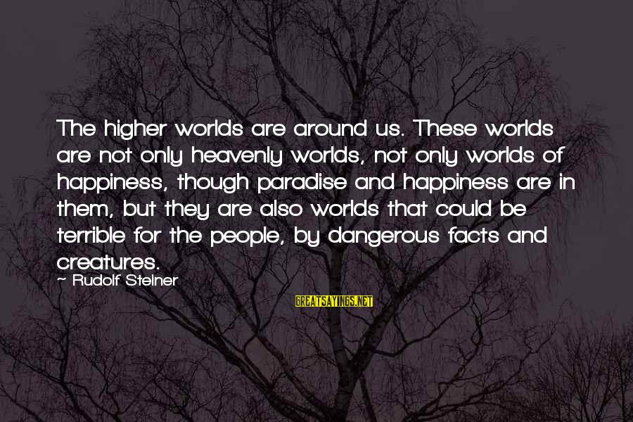 Rudolf Steiner Sayings By Rudolf Steiner: The higher worlds are around us. These worlds are not only heavenly worlds, not only