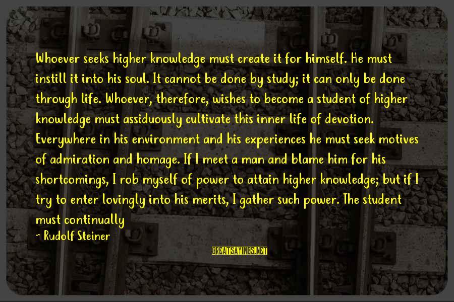 Rudolf Steiner Sayings By Rudolf Steiner: Whoever seeks higher knowledge must create it for himself. He must instill it into his