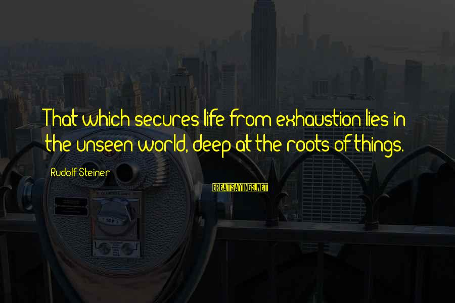 Rudolf Steiner Sayings By Rudolf Steiner: That which secures life from exhaustion lies in the unseen world, deep at the roots