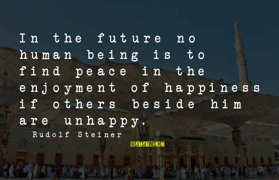 Rudolf Steiner Sayings By Rudolf Steiner: In the future no human being is to find peace in the enjoyment of happiness