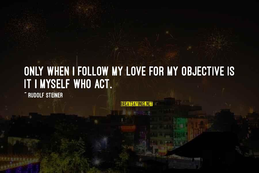 Rudolf Steiner Sayings By Rudolf Steiner: Only when I follow my love for my objective is it I myself who act.