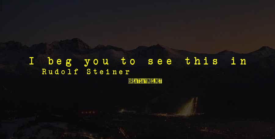 Rudolf Steiner Sayings By Rudolf Steiner: I beg you to see this in the right light, and to combine it with