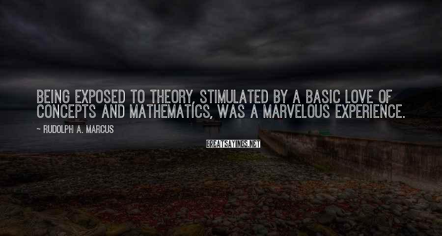 Rudolph A. Marcus Sayings: Being exposed to theory, stimulated by a basic love of concepts and mathematics, was a