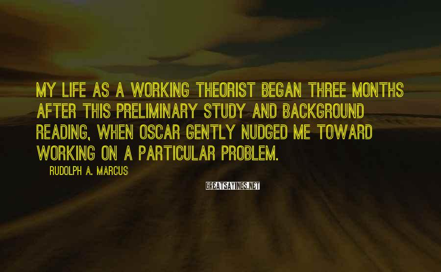 Rudolph A. Marcus Sayings: My life as a working theorist began three months after this preliminary study and background