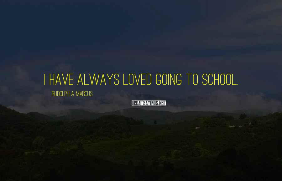 Rudolph A. Marcus Sayings: I have always loved going to school.