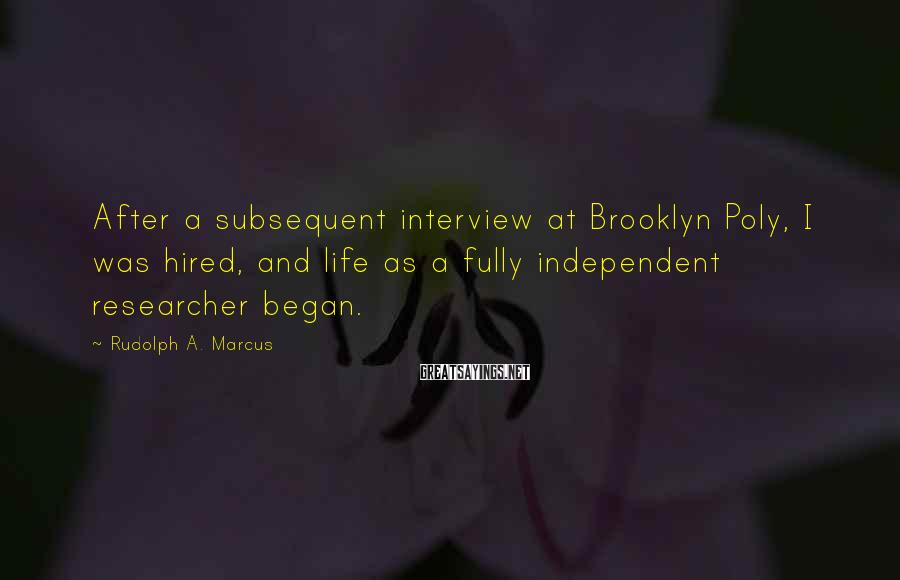 Rudolph A. Marcus Sayings: After a subsequent interview at Brooklyn Poly, I was hired, and life as a fully