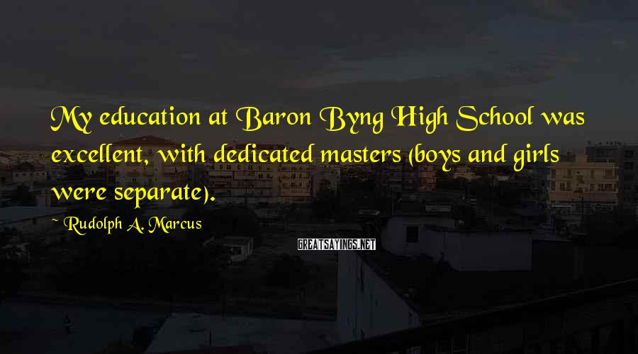 Rudolph A. Marcus Sayings: My education at Baron Byng High School was excellent, with dedicated masters (boys and girls