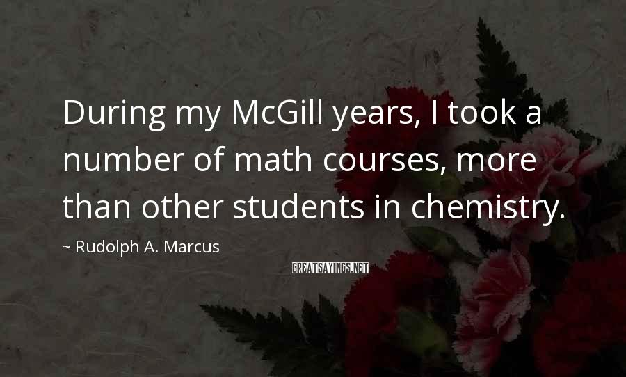 Rudolph A. Marcus Sayings: During my McGill years, I took a number of math courses, more than other students