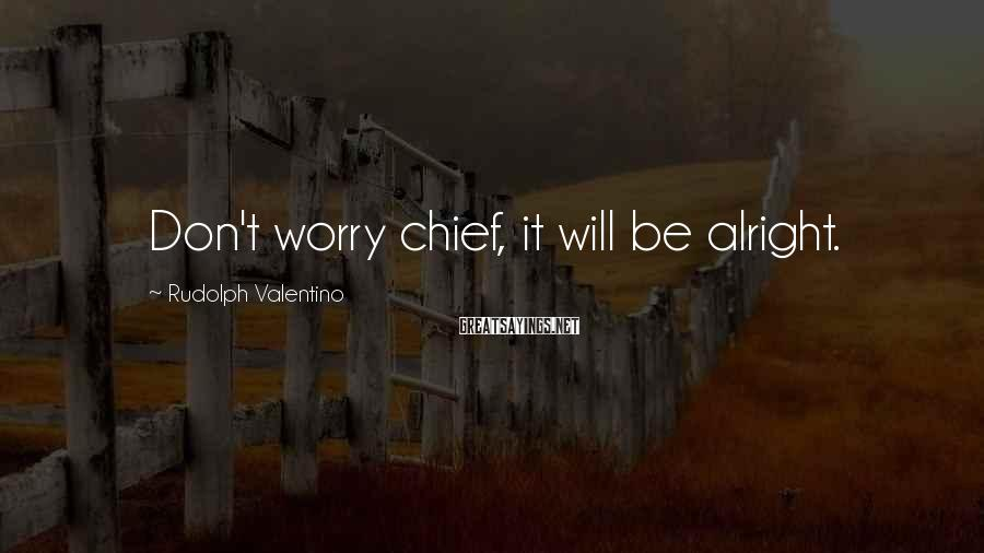 Rudolph Valentino Sayings: Don't worry chief, it will be alright.