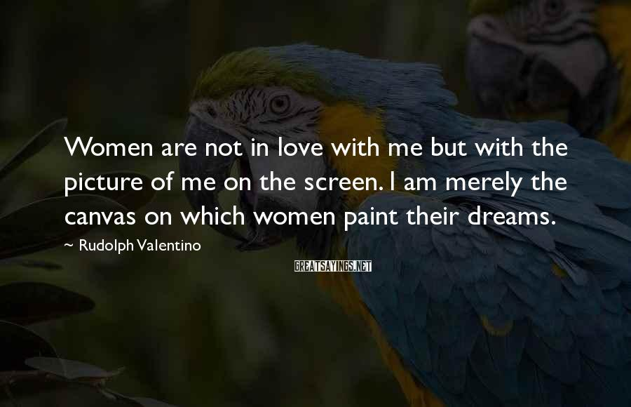Rudolph Valentino Sayings: Women are not in love with me but with the picture of me on the