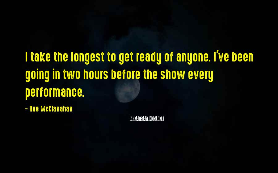 Rue McClanahan Sayings: I take the longest to get ready of anyone. I've been going in two hours