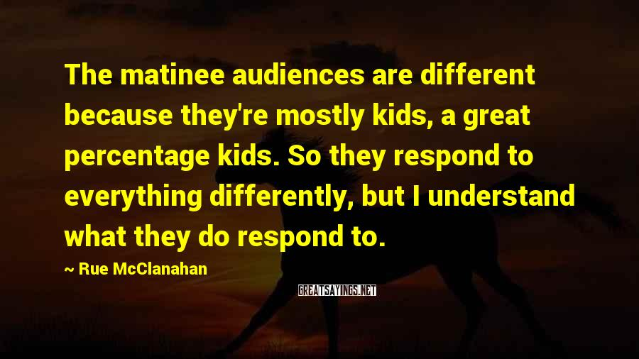 Rue McClanahan Sayings: The matinee audiences are different because they're mostly kids, a great percentage kids. So they