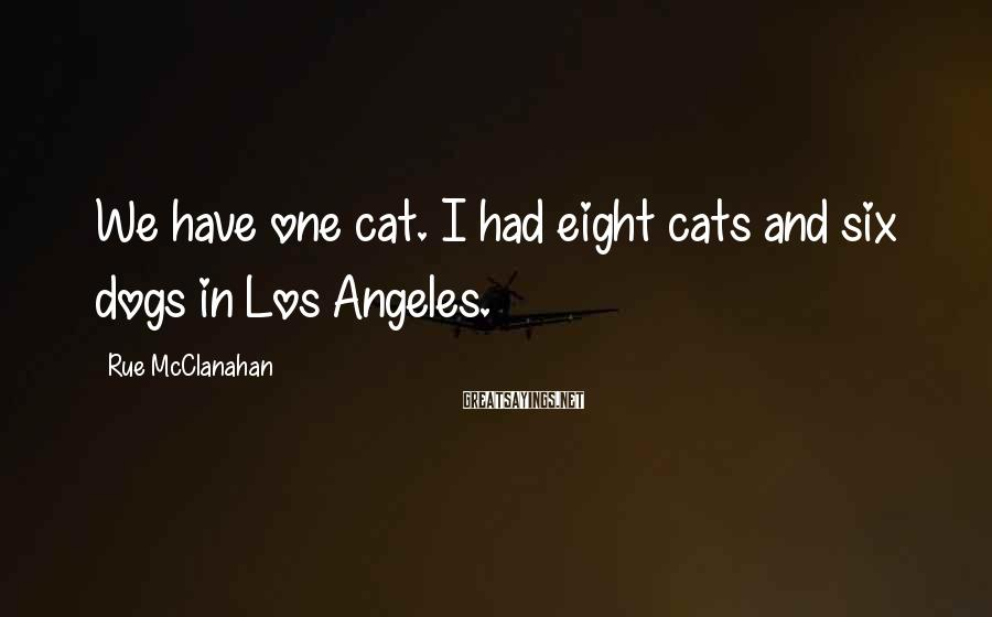 Rue McClanahan Sayings: We have one cat. I had eight cats and six dogs in Los Angeles.